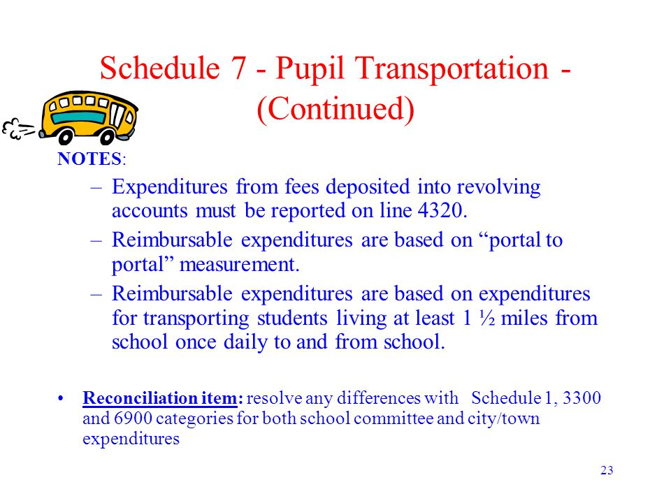 23 Schedule 7 - Pupil Transportation - (Continued) NOTES: –Expenditures from fees deposited into revolving accounts must be reported on line 4320.