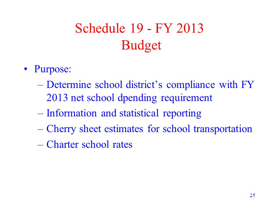 25 Schedule 19 - FY 2013 Budget Purpose: –Determine school district's compliance with FY 2013 net school dpending requirement –Information and statistical reporting –Cherry sheet estimates for school transportation –Charter school rates