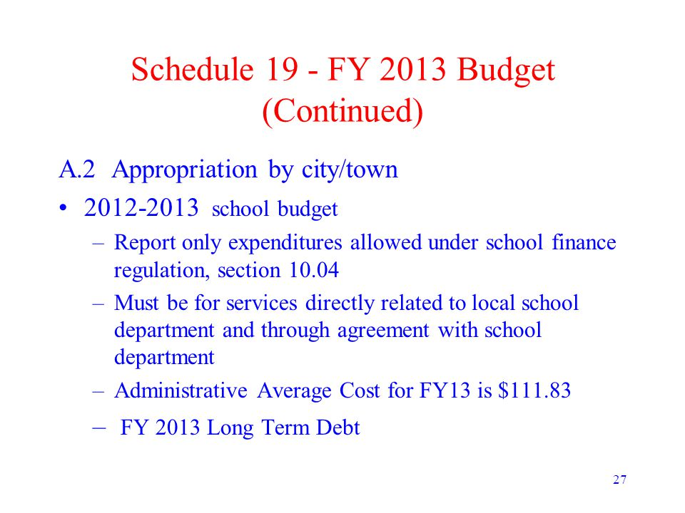 27 Schedule 19 - FY 2013 Budget (Continued) A.2 Appropriation by city/town 2012-2013 school budget –Report only expenditures allowed under school finance regulation, section 10.04 –Must be for services directly related to local school department and through agreement with school department –Administrative Average Cost for FY13 is $111.83 – FY 2013 Long Term Debt
