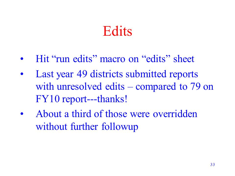 33 Edits Hit run edits macro on edits sheet Last year 49 districts submitted reports with unresolved edits – compared to 79 on FY10 report---thanks.