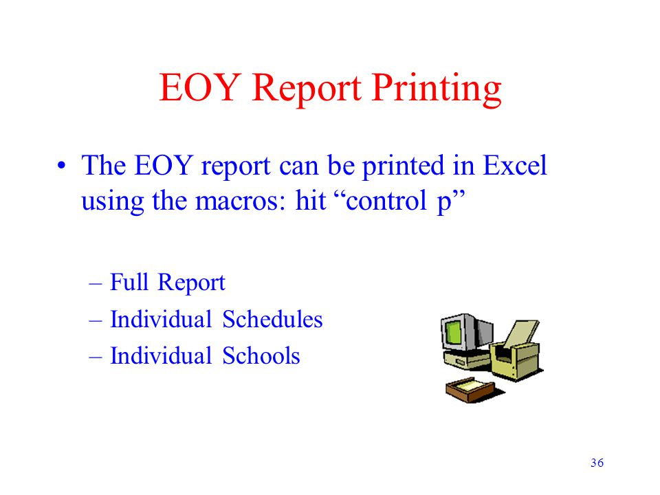 """36 EOY Report Printing The EOY report can be printed in Excel using the macros: hit """"control p"""" –Full Report –Individual Schedules –Individual Schools"""