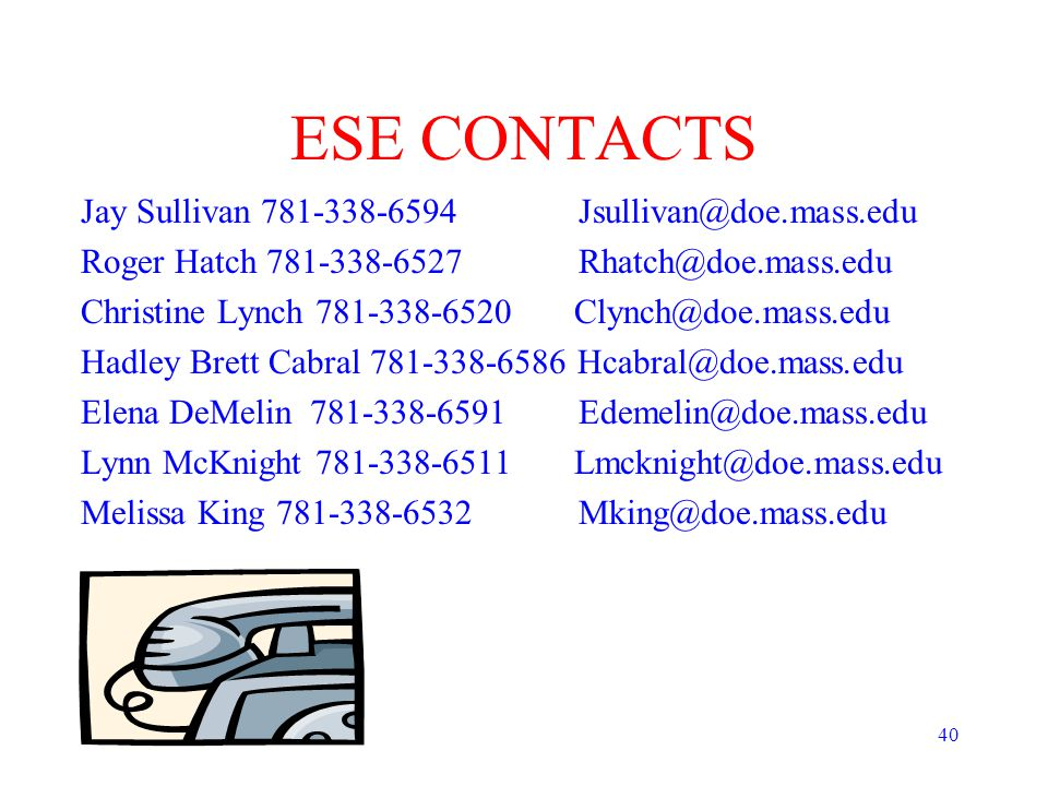 40 ESE CONTACTS Jay Sullivan 781-338-6594 Jsullivan@doe.mass.edu Roger Hatch 781-338-6527 Rhatch@doe.mass.edu Christine Lynch 781-338-6520 Clynch@doe.