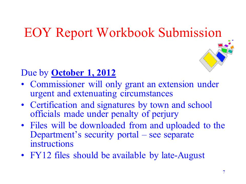 7 EOY Report Workbook Submission Due by October 1, 2012 Commissioner will only grant an extension under urgent and extenuating circumstances Certifica