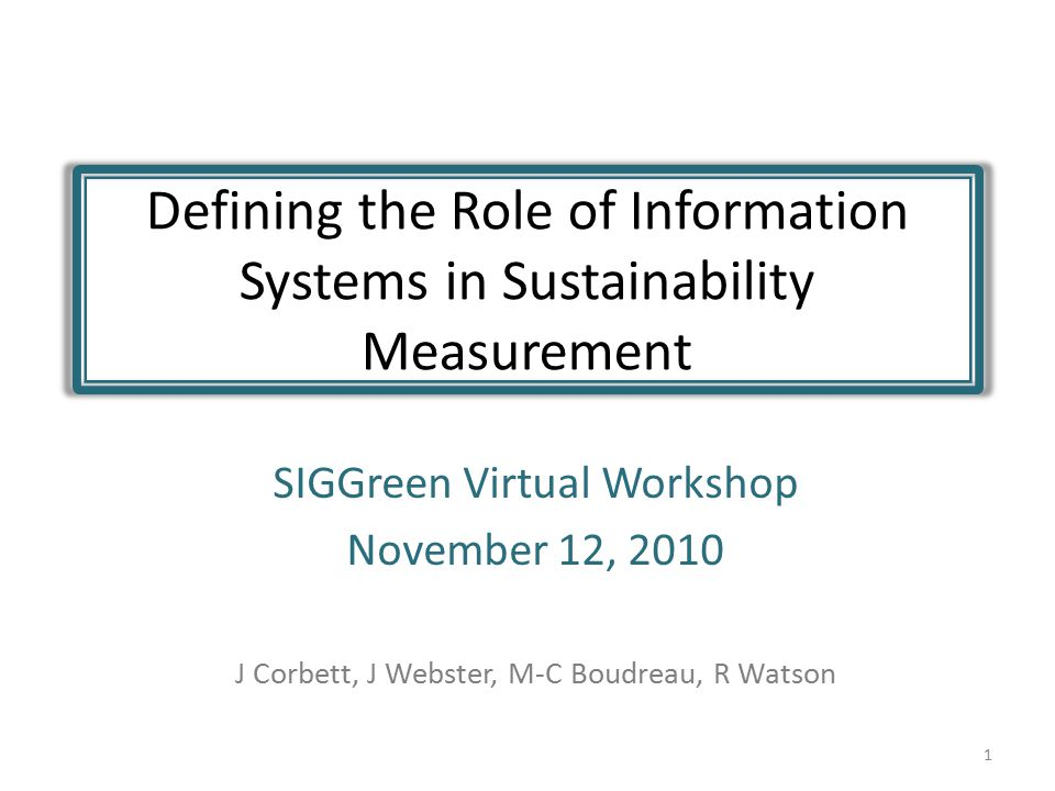 Defining the Role of Information Systems in Sustainability Measurement SIGGreen Virtual Workshop November 12, 2010 J Corbett, J Webster, M-C Boudreau, R Watson 1