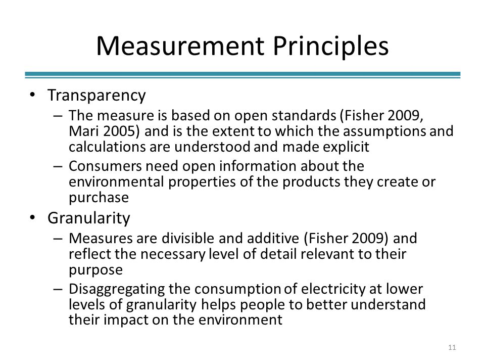 Measurement Principles Transparency – The measure is based on open standards (Fisher 2009, Mari 2005) and is the extent to which the assumptions and calculations are understood and made explicit – Consumers need open information about the environmental properties of the products they create or purchase Granularity – Measures are divisible and additive (Fisher 2009) and reflect the necessary level of detail relevant to their purpose – Disaggregating the consumption of electricity at lower levels of granularity helps people to better understand their impact on the environment 11