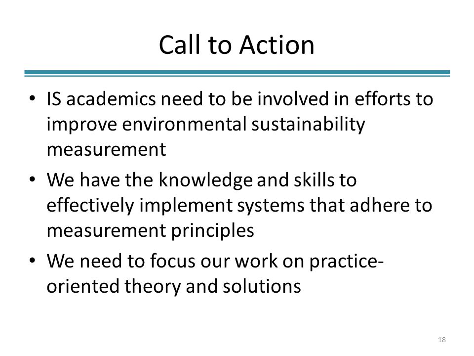 Call to Action IS academics need to be involved in efforts to improve environmental sustainability measurement We have the knowledge and skills to effectively implement systems that adhere to measurement principles We need to focus our work on practice- oriented theory and solutions 18