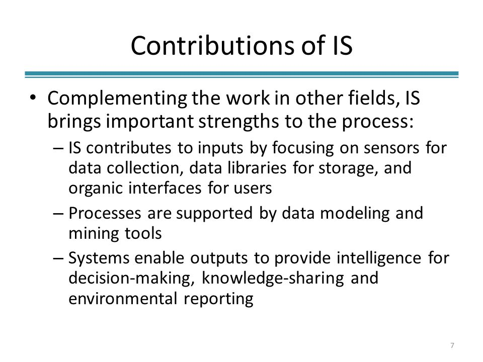 Contributions of IS Complementing the work in other fields, IS brings important strengths to the process: – IS contributes to inputs by focusing on sensors for data collection, data libraries for storage, and organic interfaces for users – Processes are supported by data modeling and mining tools – Systems enable outputs to provide intelligence for decision-making, knowledge-sharing and environmental reporting 7