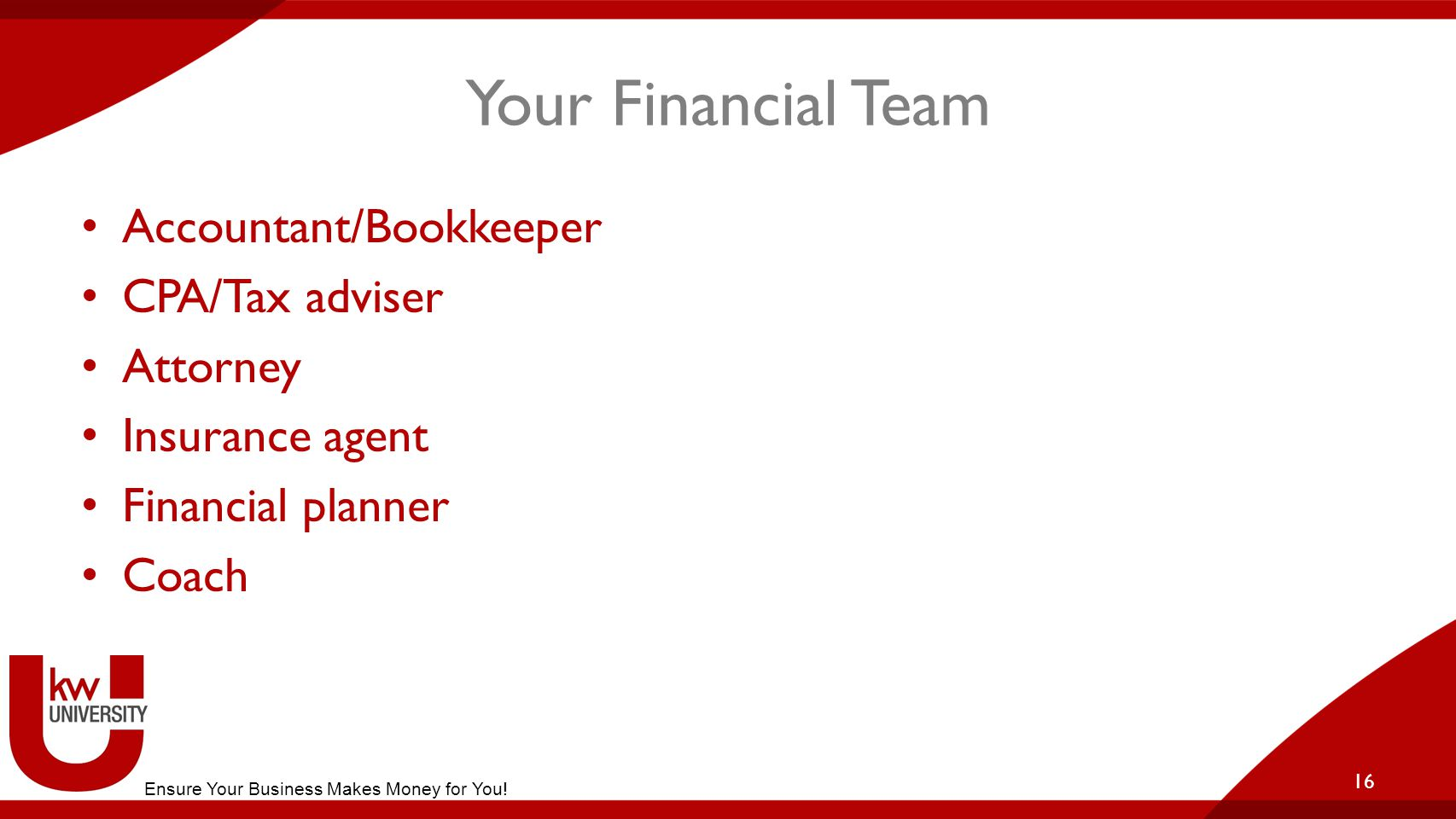 Your Financial Team Accountant/Bookkeeper CPA/Tax adviser Attorney Insurance agent Financial planner Coach 16 Ensure Your Business Makes Money for You!