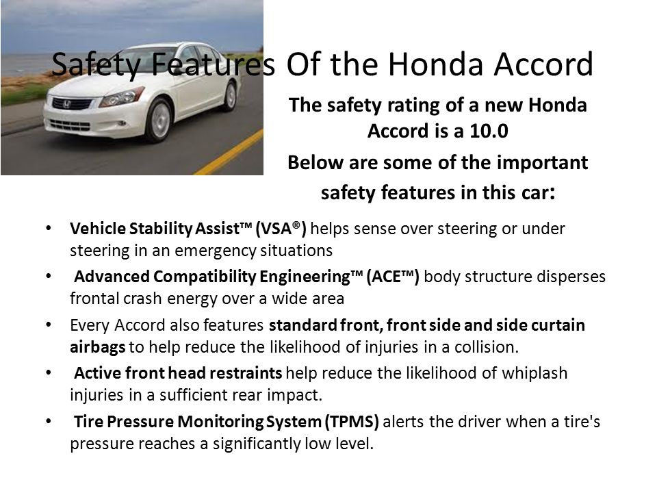 Safety Features Of the Honda Accord The safety rating of a new Honda Accord is a 10.0 Below are some of the important safety features in this car : Vehicle Stability Assist™ (VSA®) helps sense over steering or under steering in an emergency situations Advanced Compatibility Engineering™ (ACE™) body structure disperses frontal crash energy over a wide area Every Accord also features standard front, front side and side curtain airbags to help reduce the likelihood of injuries in a collision.