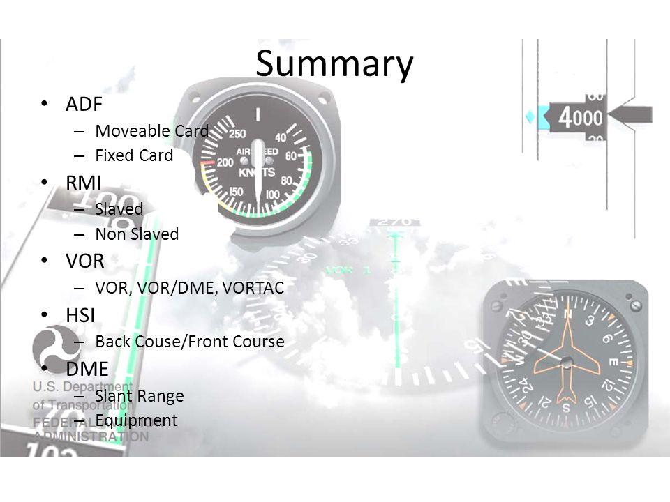 Summary ADF – Moveable Card – Fixed Card RMI – Slaved – Non Slaved VOR – VOR, VOR/DME, VORTAC HSI – Back Couse/Front Course DME – Slant Range – Equipment