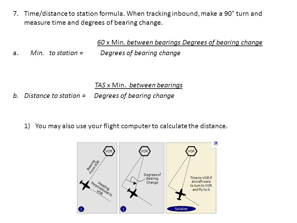 7.Time/distance to station formula. When tracking inbound, make a 90° turn and measure time and degrees of bearing change. 60 x Min. between bearings