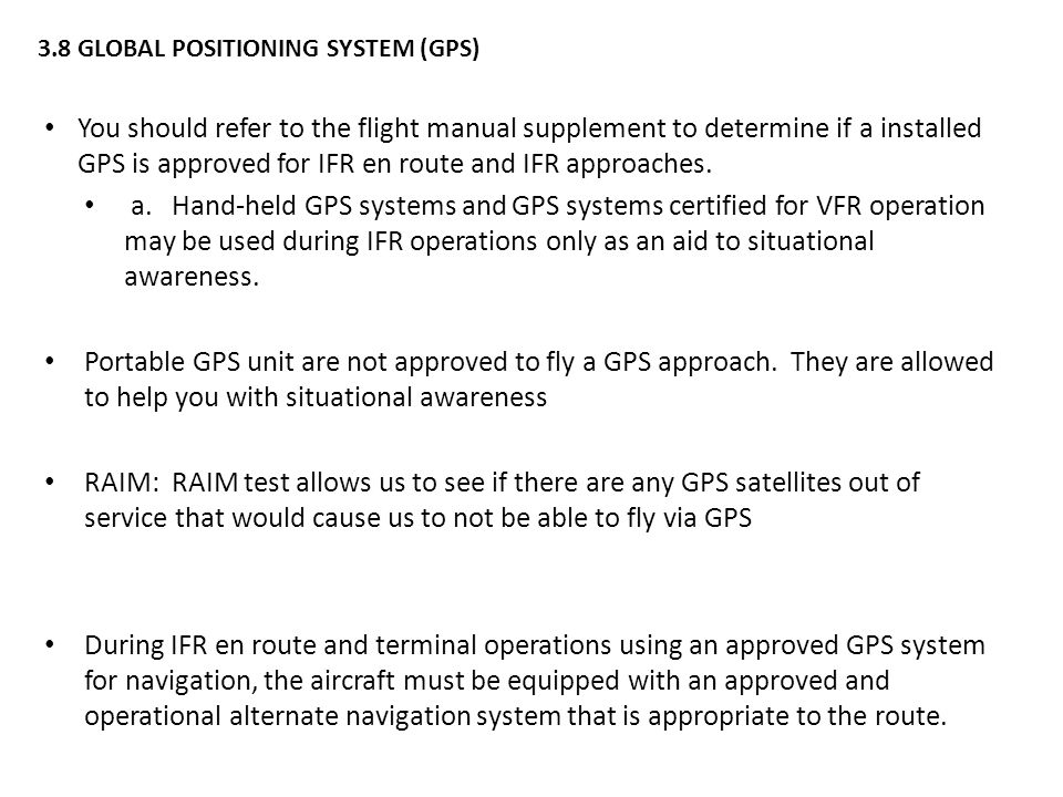 3.8GLOBAL POSITIONING SYSTEM (GPS) You should refer to the flight manual supplement to determine if a installed GPS is approved for IFR en route and IFR approaches.