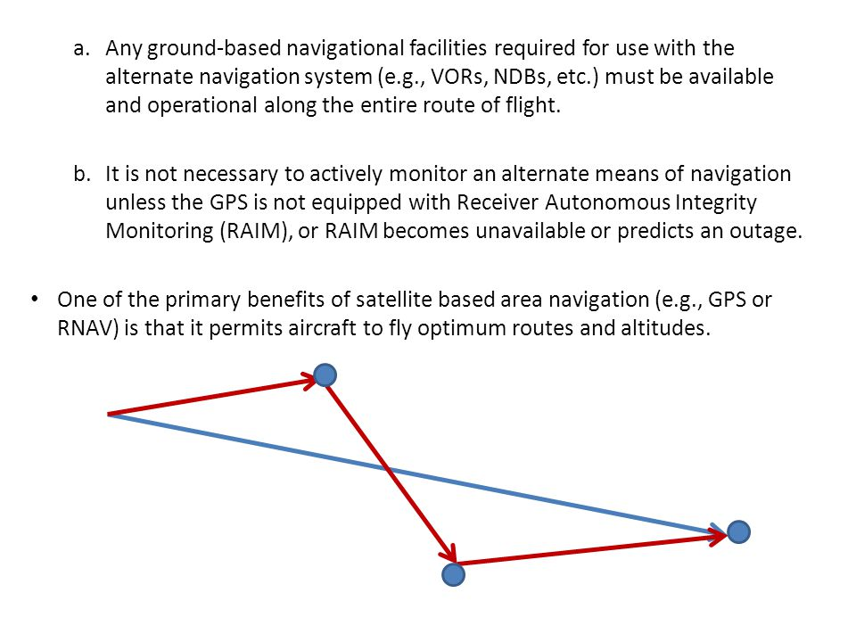 RAIM Failure During an Approach If a RAIM failure occurs prior to the final approach waypoint (FAWP), the approach should not be completed since GPS may no longer provide the required accuracy.