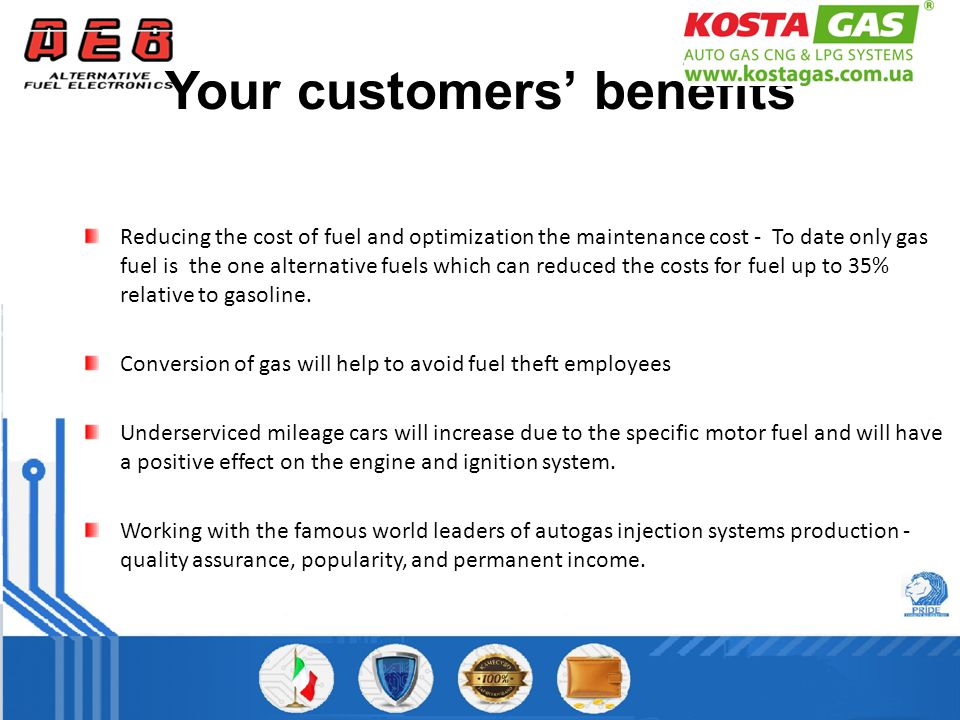 Your customers' benefits Reducing the cost of fuel and optimization the maintenance cost - To date only gas fuel is the one alternative fuels which can reduced the costs for fuel up to 35% relative to gasoline.