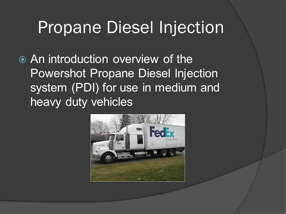 Propane Diesel Injection  An introduction overview of the Powershot Propane Diesel Injection system (PDI) for use in medium and heavy duty vehicles