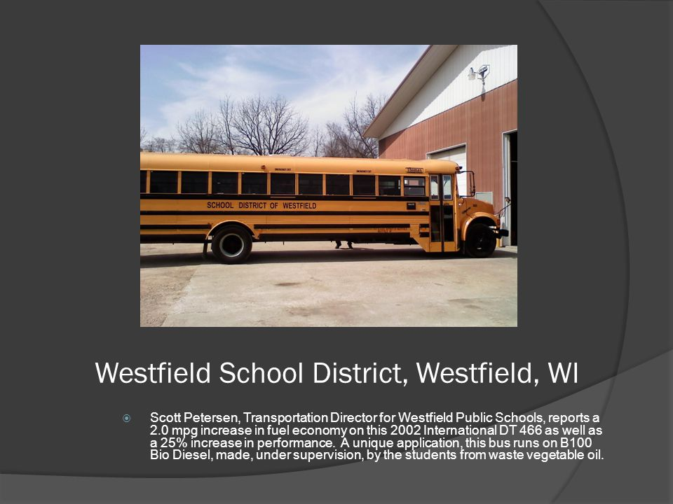 Westfield School District, Westfield, WI  Scott Petersen, Transportation Director for Westfield Public Schools, reports a 2.0 mpg increase in fuel economy on this 2002 International DT 466 as well as a 25% increase in performance.