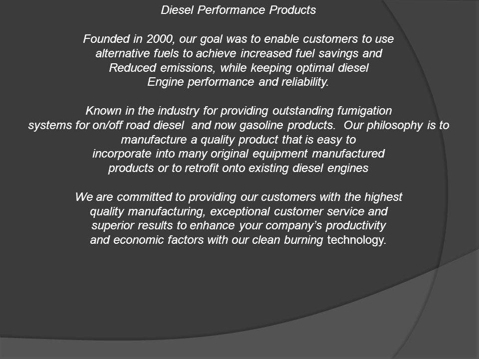 Diesel Performance Products Founded in 2000, our goal was to enable customers to use alternative fuels to achieve increased fuel savings and Reduced emissions, while keeping optimal diesel Engine performance and reliability.