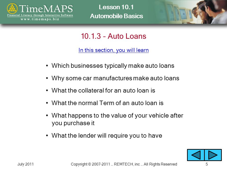 Lesson 10.1 Automobile Basics July 2011Copyright © 2007-2011 … REMTECH, inc … All Rights Reserved6 10.1.4 – Auto Loan Terminology How interest and time affect the amount you must repay How the down payment can affect the interest rate for a loan How the Term for a car loan is specified and the typical range In this section, you will learn What MSRP, invoice price and negotiated price mean What the loan principal and additional charges are for the loan How to calculate your monthly payment Buy vs.