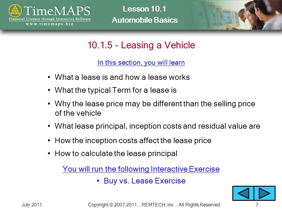 Lesson 10.1 Automobile Basics July 2011Copyright © 2007-2011 … REMTECH, inc … All Rights Reserved8 10.1.6 – Lease Restrictions and Benefits What lease restrictions are designed to do How many miles per year the typical lease permits What happens if the mileage per year is exceeded What normal wear and tear is What insurance coverage you must purchase for a leased vehicle In this section, you will learn