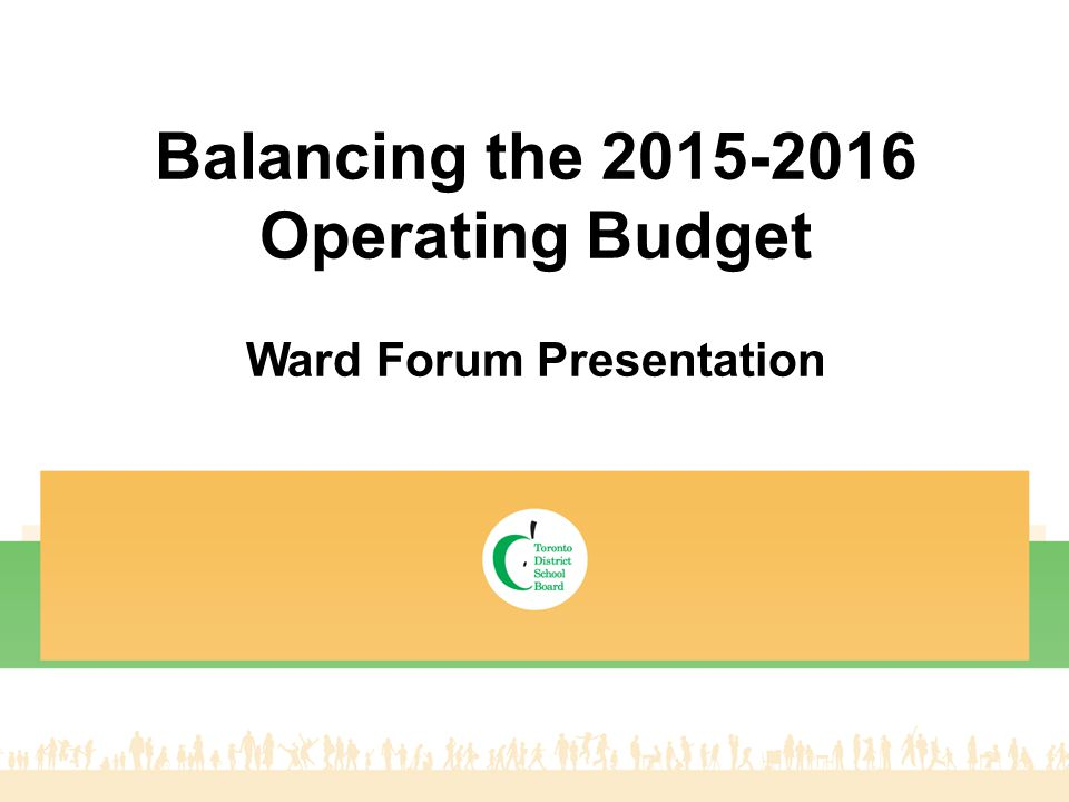 Introduction Introduction of staff Brief outline of presentation TDSB Profile Operating versus Capital Budgets Budget Risks 2015-2016 financial forecast Proposed options to balance budget Next Steps Capital Directions and Challenges Questions and Answers 2