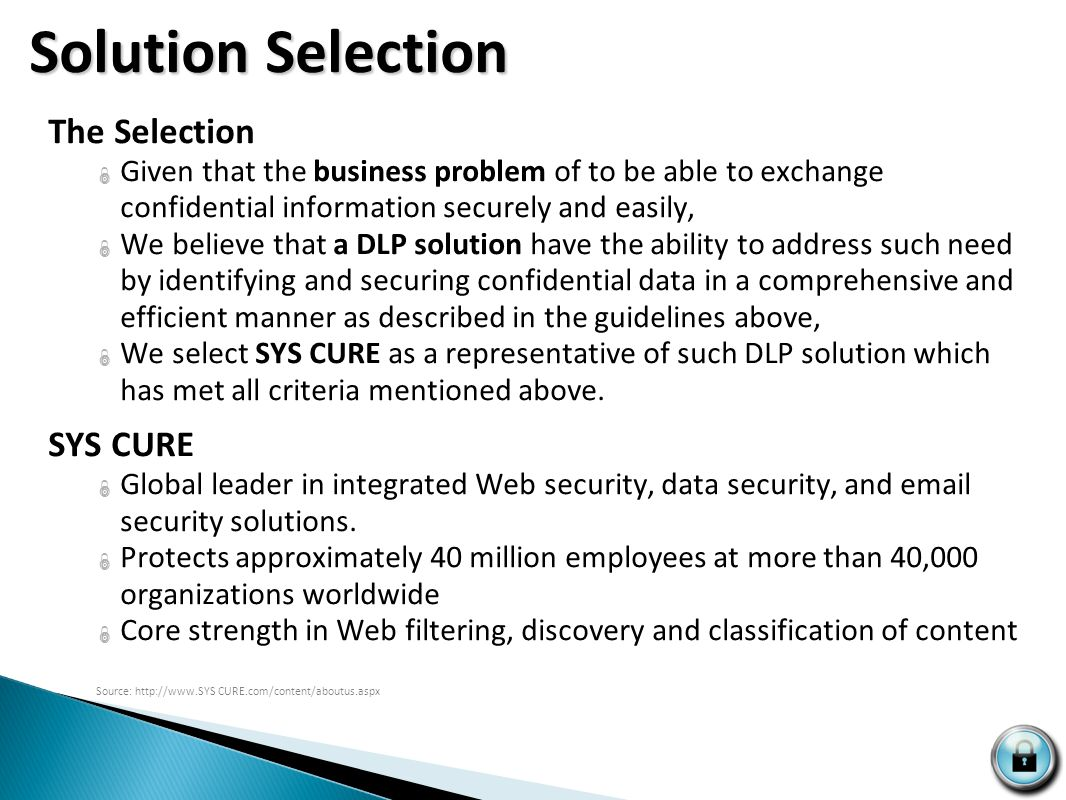 Technical Feature Considerations  Deep content analysis, monitoring and prevention  Identification and blocking capability  Centralized Management  Central policy setting, dashboard features  Broad content management across platforms and ease of Integration  Review of information infrastructure including software for requirement and compatibility issues  Automated remediation  Transfer confidential files, LDAP lookup, secure purging of sensitive data Business Environment Considerations  Matching with Business Need  Matches defined business need over feature allure  Market Presence  Major presence in the market, financial industry experience  Staffing Needs  Staffing considerations to handle additional responsibilities DLP Background