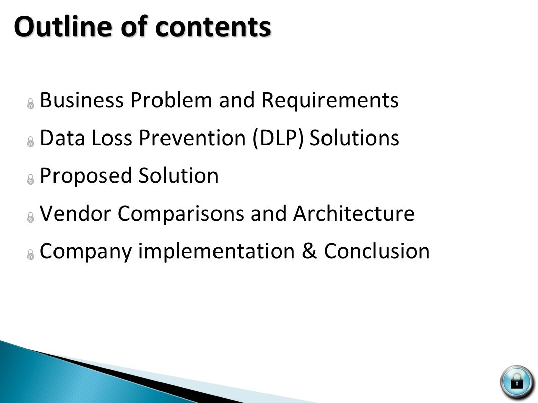 Outline of contents  Business Problem and Requirements  Data Loss Prevention (DLP) Solutions  Proposed Solution  Vendor Comparisons and Architecture  Company implementation & Conclusion