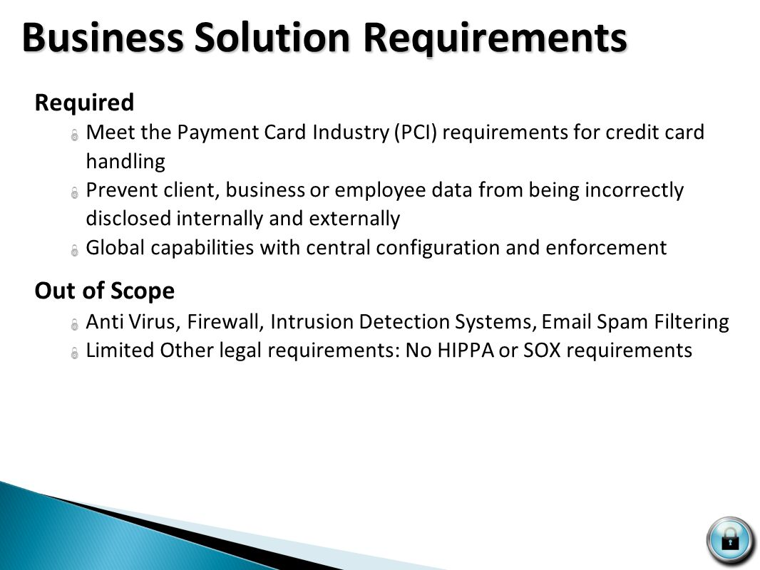 Business Solution Requirements Business Solution Requirements Required  Meet the Payment Card Industry (PCI) requirements for credit card handling  Prevent client, business or employee data from being incorrectly disclosed internally and externally  Global capabilities with central configuration and enforcement Out of Scope  Anti Virus, Firewall, Intrusion Detection Systems, Email Spam Filtering  Limited Other legal requirements: No HIPPA or SOX requirements