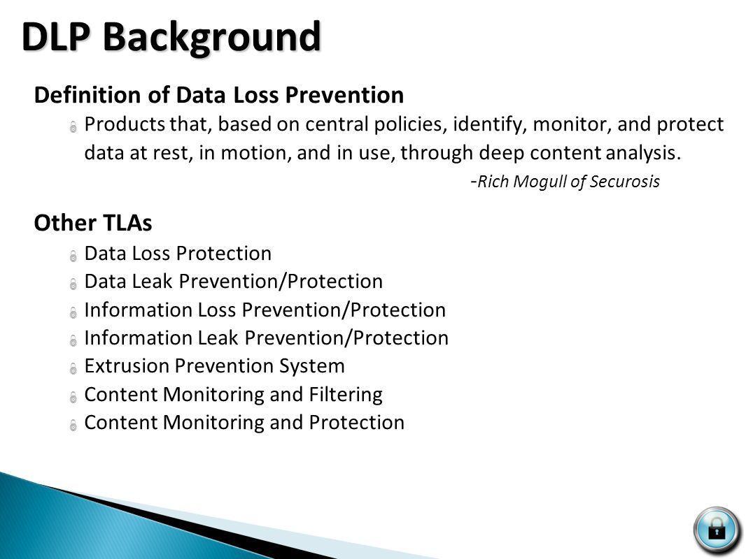 DLP Background Definition of Data Loss Prevention  Products that, based on central policies, identify, monitor, and protect data at rest, in motion, and in use, through deep content analysis.