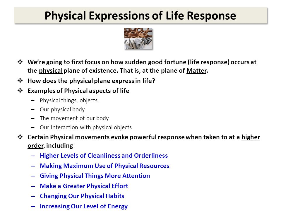 Physical Expressions of Life Response  We're going to first focus on how sudden good fortune (life response) occurs at the physical plane of existence.