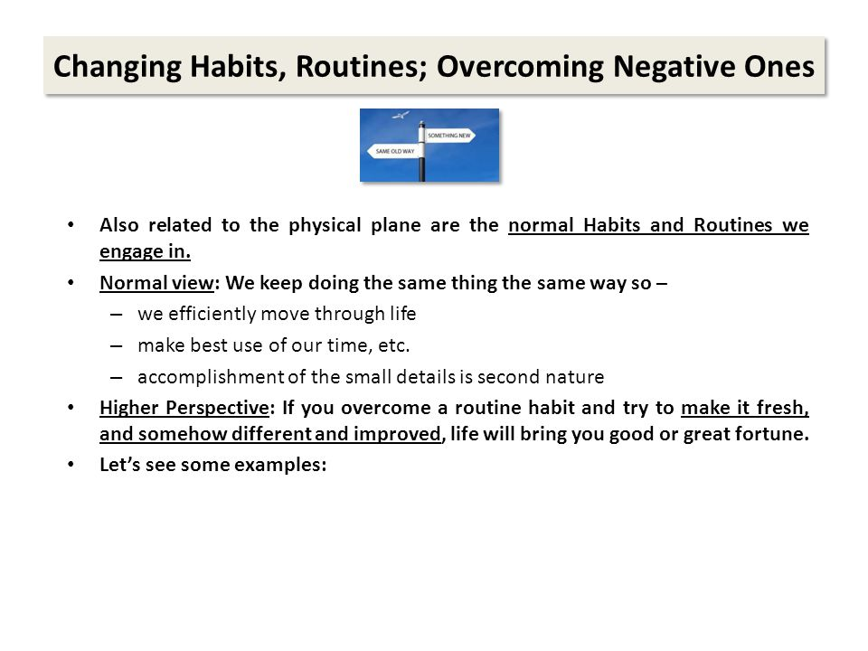 Changing Habits, Routines; Overcoming Negative Ones Also related to the physical plane are the normal Habits and Routines we engage in.