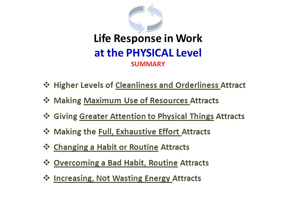 Life Response in Work at the PHYSICAL Level SUMMARY  Higher Levels of Cleanliness and Orderliness Attract  Making Maximum Use of Resources Attracts  Giving Greater Attention to Physical Things Attracts  Making the Full, Exhaustive Effort Attracts  Changing a Habit or Routine Attracts  Overcoming a Bad Habit, Routine Attracts  Increasing, Not Wasting Energy Attracts