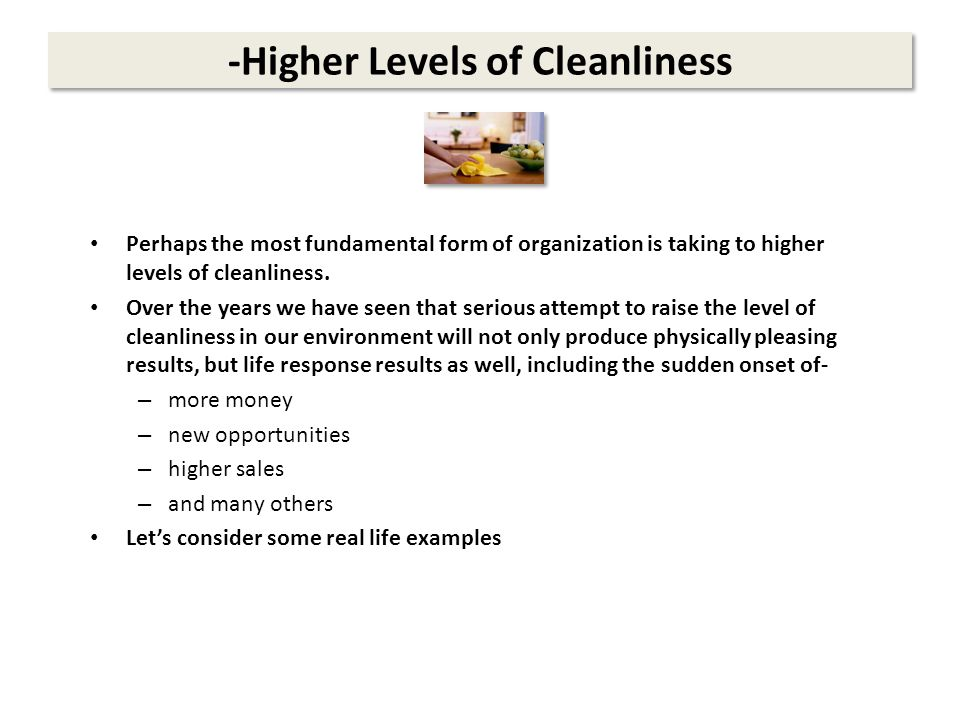 -Higher Levels of Cleanliness Perhaps the most fundamental form of organization is taking to higher levels of cleanliness.