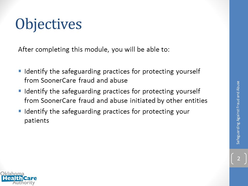 Objectives After completing this module, you will be able to:  Identify the safeguarding practices for protecting yourself from SoonerCare fraud and