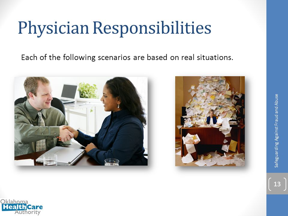 Physician Responsibilities Each of the following scenarios are based on real situations. Safeguarding Against Fraud and Abuse 13