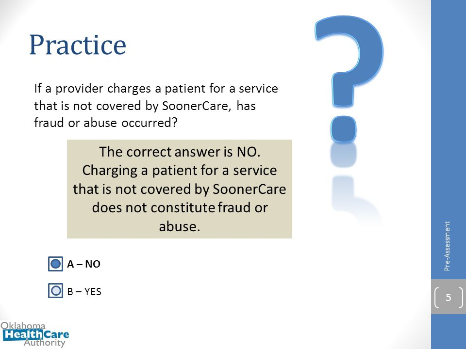 If a provider charges a patient for a service that is not covered by SoonerCare, has fraud or abuse occurred? Practice Pre-Assessment 5 A – NO B – YES