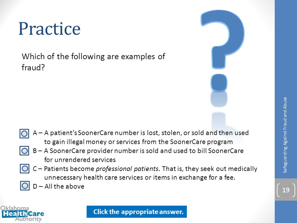 Practice Which of the following are examples of fraud? Safeguarding Against Fraud and Abuse 19 A – A patient's SoonerCare number is lost, stolen, or s
