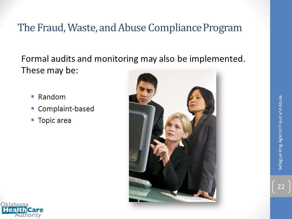 The Fraud, Waste, and Abuse Compliance Program Formal audits and monitoring may also be implemented. These may be:  Random  Complaint-based  Topic