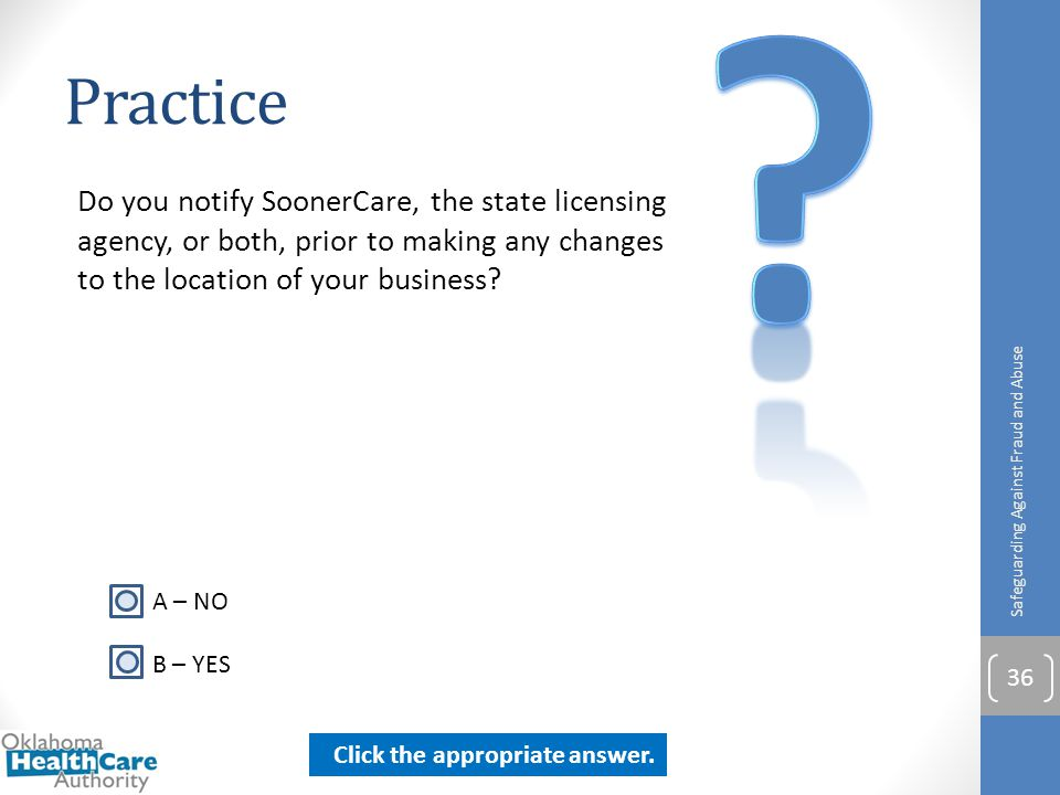 Practice Do you notify SoonerCare, the state licensing agency, or both, prior to making any changes to the location of your business? Safeguarding Aga