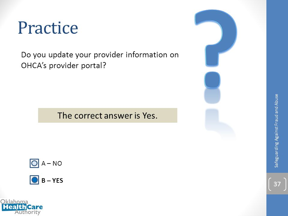 Do you update your provider information on OHCA's provider portal? Practice Safeguarding Against Fraud and Abuse 37 A – NO B – YES The correct answer