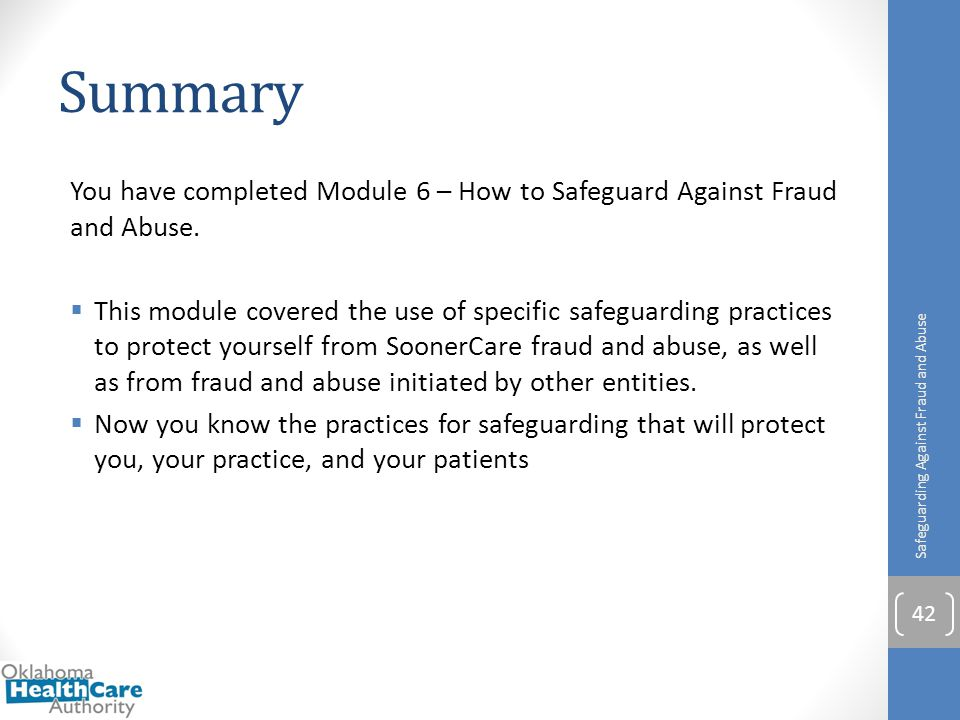 Summary You have completed Module 6 – How to Safeguard Against Fraud and Abuse.  This module covered the use of specific safeguarding practices to pr