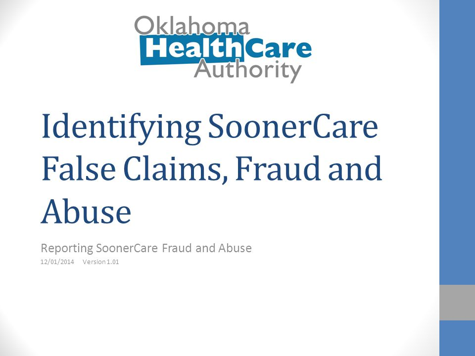 Identifying SoonerCare False Claims, Fraud and Abuse Reporting SoonerCare Fraud and Abuse 12/01/2014 Version 1.01