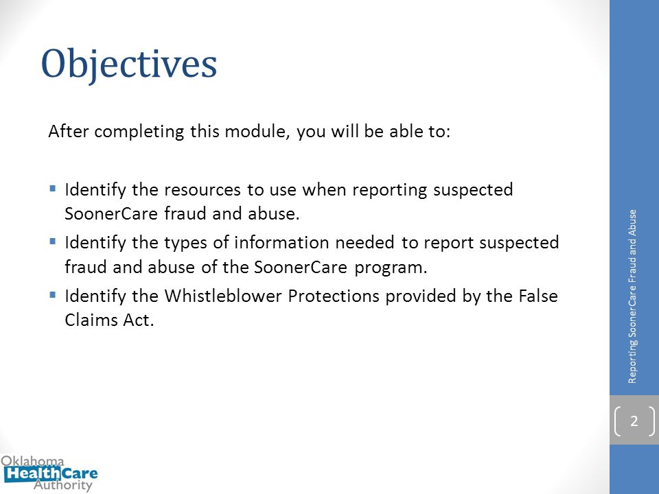 Objectives After completing this module, you will be able to:  Identify the resources to use when reporting suspected SoonerCare fraud and abuse.  I