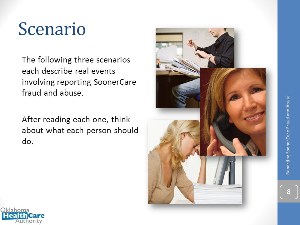 Scenario The following three scenarios each describe real events involving reporting SoonerCare fraud and abuse. After reading each one, think about w