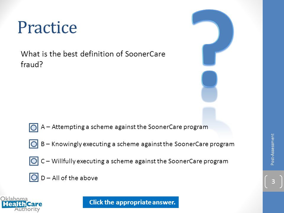 Practice What is the best definition of SoonerCare fraud? Post-Assessment 3 A – Attempting a scheme against the SoonerCare program B – Knowingly execu