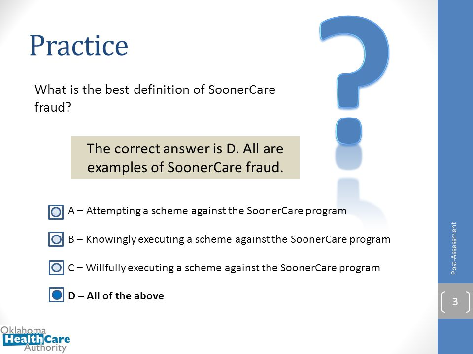What is the best definition of SoonerCare fraud? Practice Post-Assessment 3 The correct answer is D. All are examples of SoonerCare fraud. A – Attempt