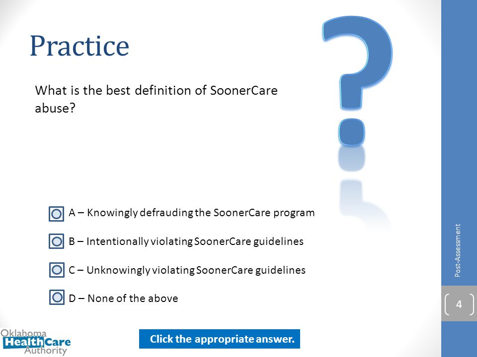 Practice What is the best definition of SoonerCare abuse? Post-Assessment 4 A – Knowingly defrauding the SoonerCare program B – Intentionally violatin