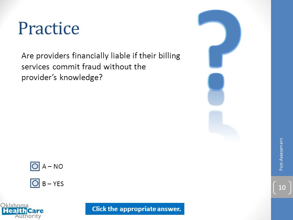 Practice Are providers financially liable if their billing services commit fraud without the provider's knowledge? Post-Assessment 10 A – NO B – YES C