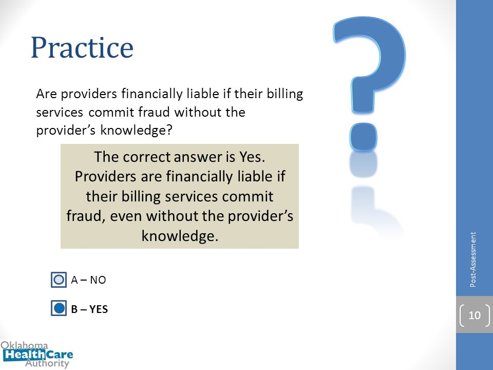 Practice Are providers financially liable if their billing services commit fraud without the provider's knowledge? Post-Assessment 10 A – NO B – YES T