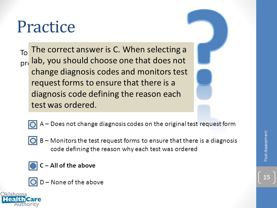 Practice Post-Assessment 15 To safeguard from fraud and abuse, providers should choose a laboratory that: A – Does not change diagnosis codes on the o