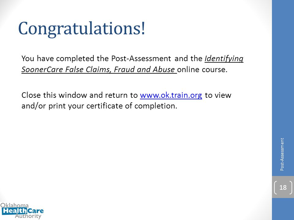 Congratulations! You have completed the Post-Assessment and the Identifying SoonerCare False Claims, Fraud and Abuse online course. Close this window